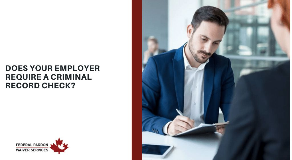 Pardons Canada - What to do When Your Current Employer Requires a Criminal Record Check